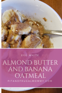 Easy and delicious Egg white almond butter and banana oatmeal, a healthy breakfast recipe. #fitandfrugalmommy #eatclean #healthyrecipes #lowcarb #fitness